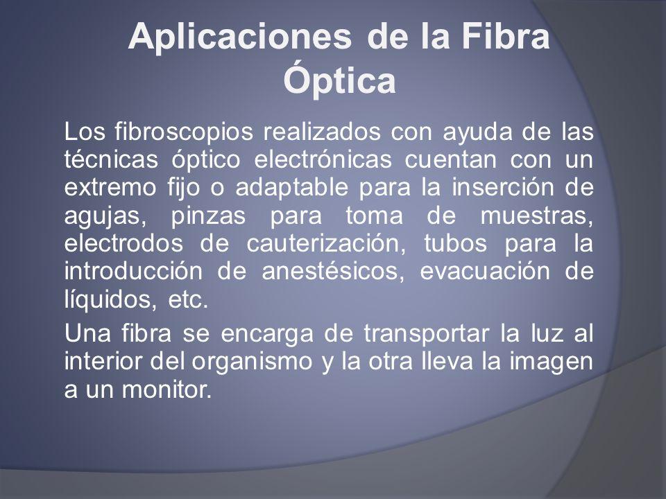 Aplicaciones de la Fibra Óptica Los fibroscopios realizados con ayuda de las técnicas óptico electrónicas cuentan con un extremo fijo o adaptable para