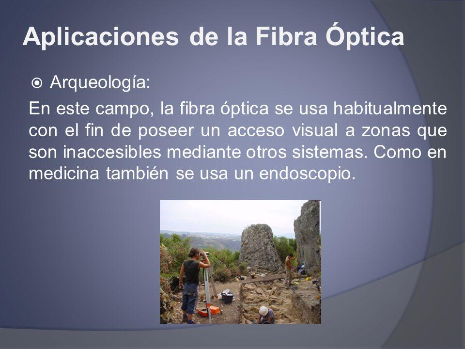 Aplicaciones de la Fibra Óptica Arqueología: En este campo, la fibra óptica se usa habitualmente con el fin de poseer un acceso visual a zonas que son