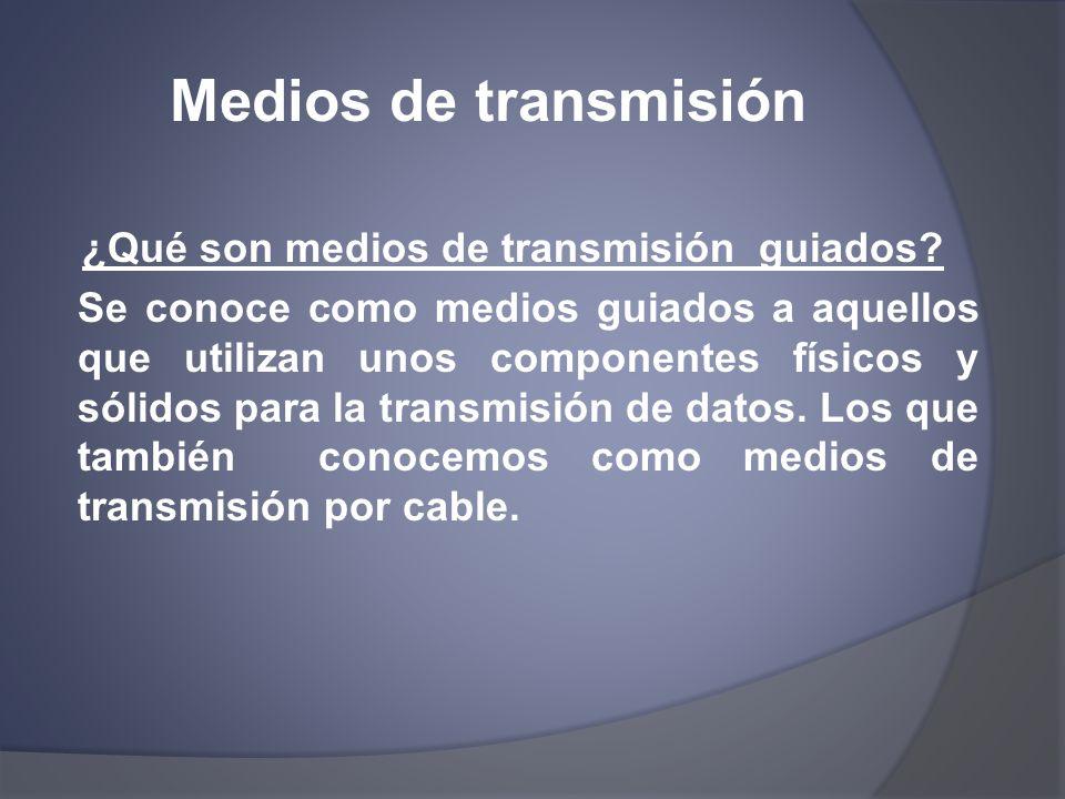 Medios de transmisión ¿Qué son medios de transmisión guiados? Se conoce como medios guiados a aquellos que utilizan unos componentes físicos y sólidos
