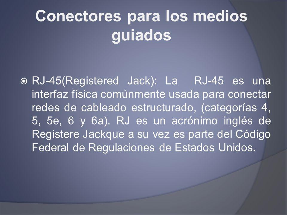 Conectores para los medios guiados RJ-45(Registered Jack): La RJ-45 es una interfaz física comúnmente usada para conectar redes de cableado estructura