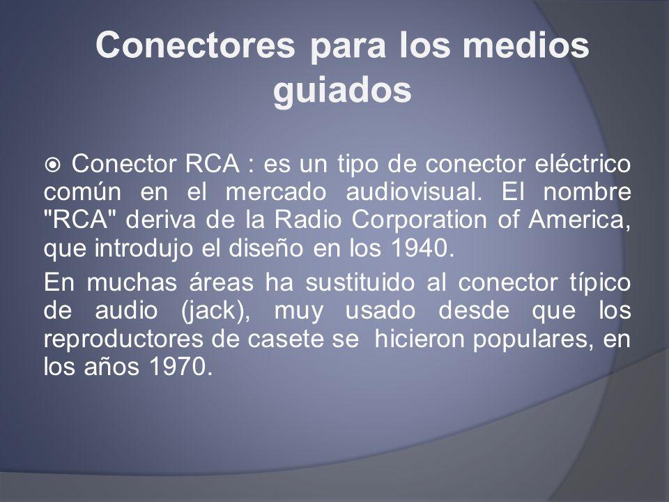 Conectores para los medios guiados Conector RCA : es un tipo de conector eléctrico común en el mercado audiovisual. El nombre