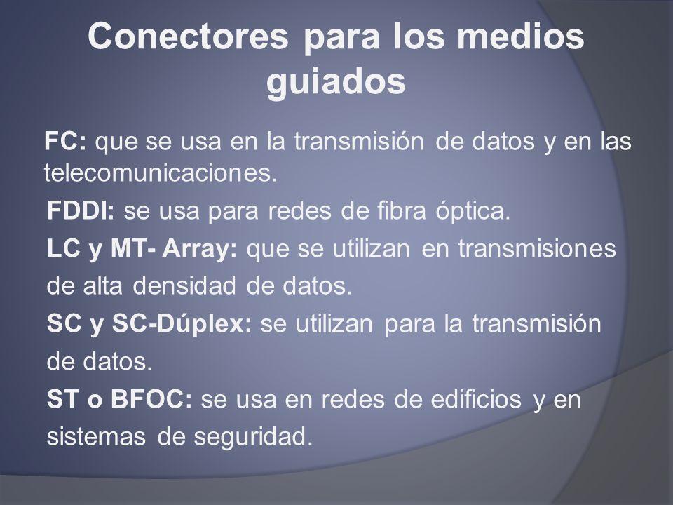 Conectores para los medios guiados FC: que se usa en la transmisión de datos y en las telecomunicaciones. FDDI: se usa para redes de fibra óptica. LC