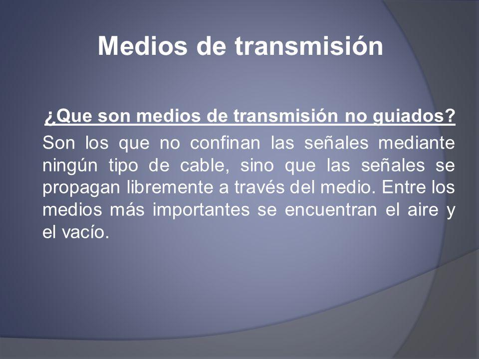Medios de transmisión ¿ Que son medios de transmisión no guiados? Son los que no confinan las señales mediante ningún tipo de cable, sino que las seña