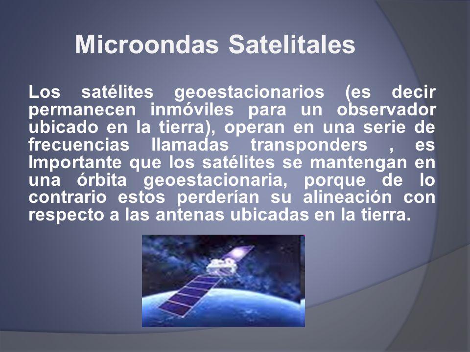 Microondas Satelitales Los satélites geoestacionarios (es decir permanecen inmóviles para un observador ubicado en la tierra), operan en una serie de