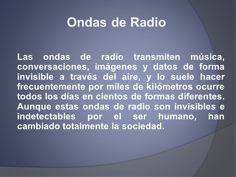 Ondas de Radio Las ondas de radio transmiten música, conversaciones, imágenes y datos de forma invisible a través del aire, y lo suele hacer frecuente