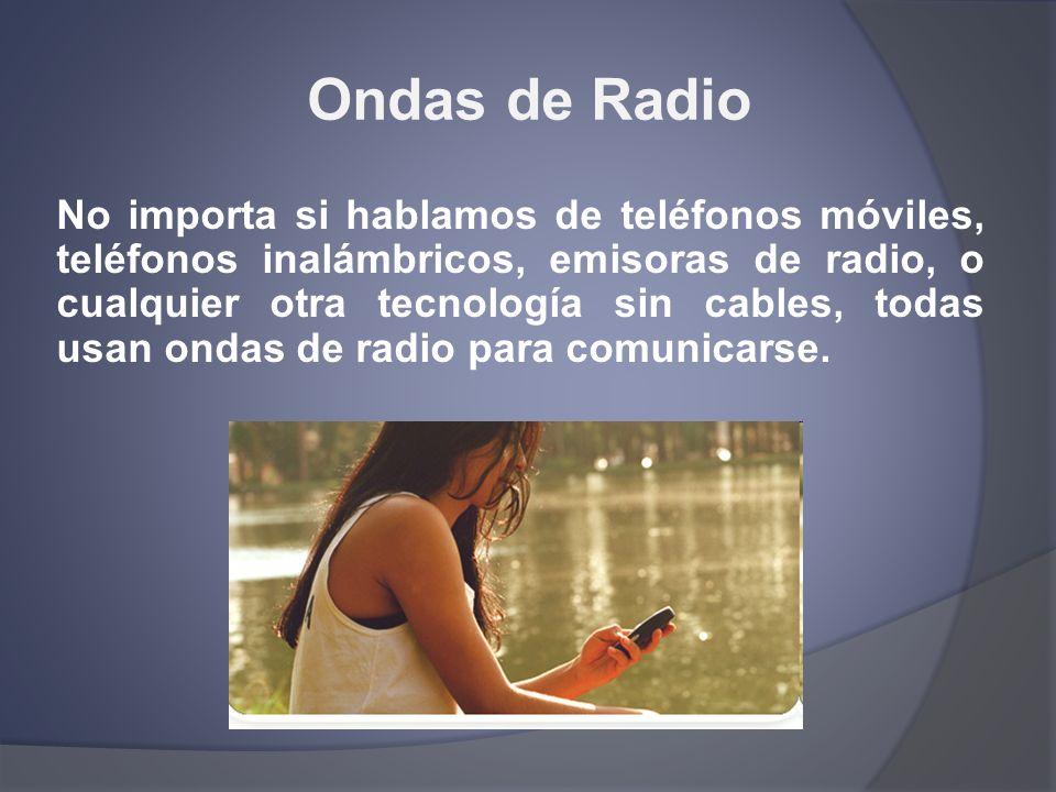 Ondas de Radio No importa si hablamos de teléfonos móviles, teléfonos inalámbricos, emisoras de radio, o cualquier otra tecnología sin cables, todas u