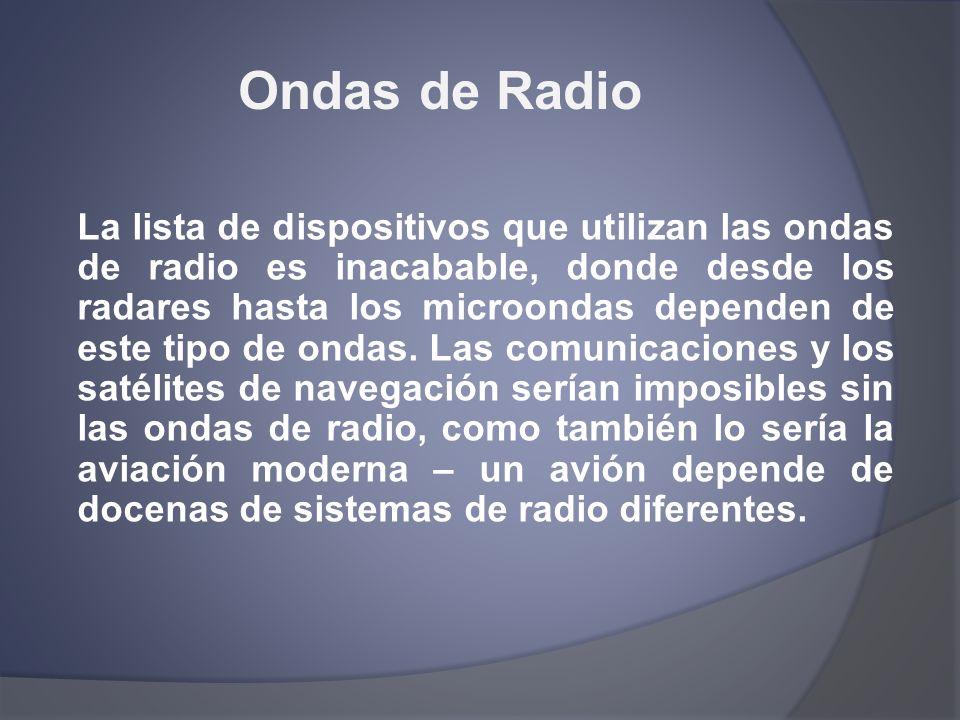 Ondas de Radio La lista de dispositivos que utilizan las ondas de radio es inacabable, donde desde los radares hasta los microondas dependen de este t