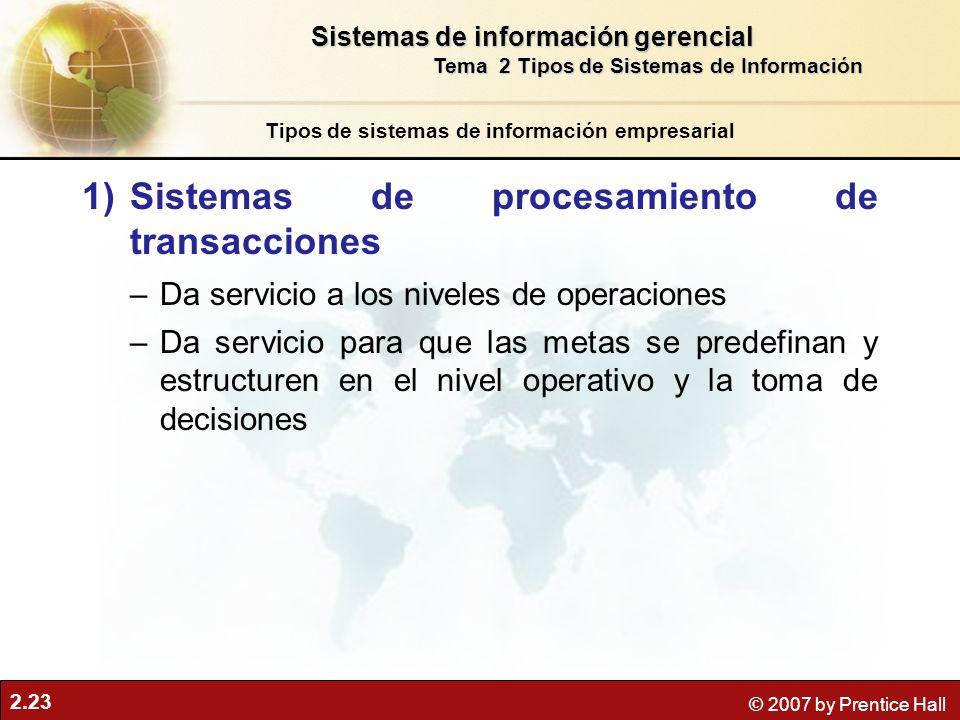2.23 © 2007 by Prentice Hall 1)Sistemas de procesamiento de transacciones –Da servicio a los niveles de operaciones –Da servicio para que las metas se predefinan y estructuren en el nivel operativo y la toma de decisiones Tipos de sistemas de información empresarial Sistemas de información gerencial Tema 2 Tipos de Sistemas de Información