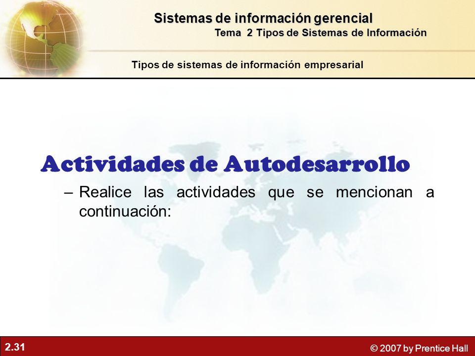 2.31 © 2007 by Prentice Hall Tipos de sistemas de información empresarial Sistemas de información gerencial Tema 2 Tipos de Sistemas de Información Actividades de Autodesarrollo –Realice las actividades que se mencionan a continuación: