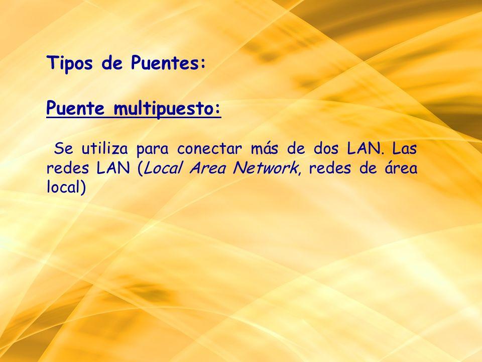 Tipos de Puentes: Puente multipuesto: Se utiliza para conectar más de dos LAN. Las redes LAN (Local Area Network, redes de área local)