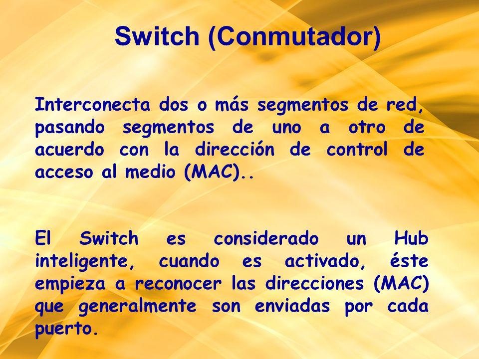 Switch (Conmutador) Interconecta dos o más segmentos de red, pasando segmentos de uno a otro de acuerdo con la dirección de control de acceso al medio