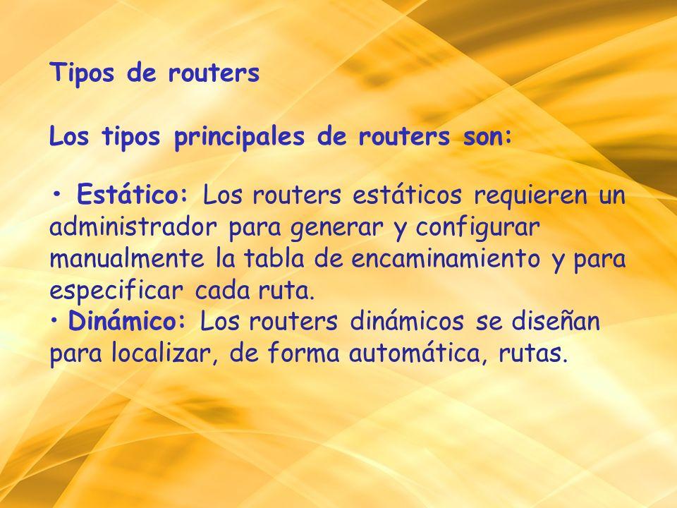 Tipos de routers Los tipos principales de routers son: Estático: Los routers estáticos requieren un administrador para generar y configurar manualment