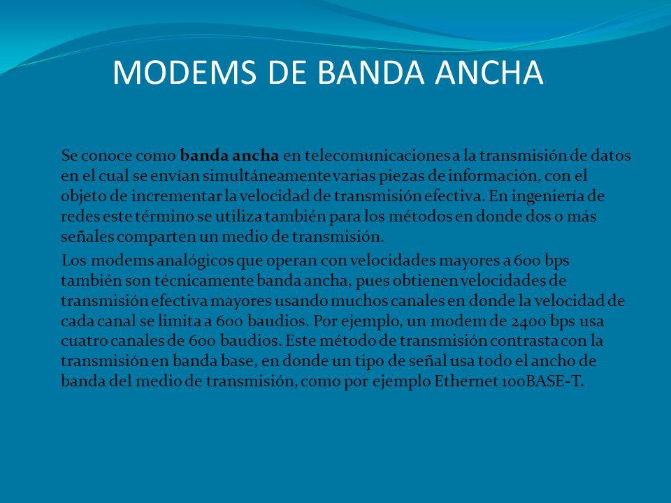 MODEMS DE BANDA ANCHA Se conoce como banda ancha en telecomunicaciones a la transmisión de datos en el cual se envían simultáneamente varias piezas de