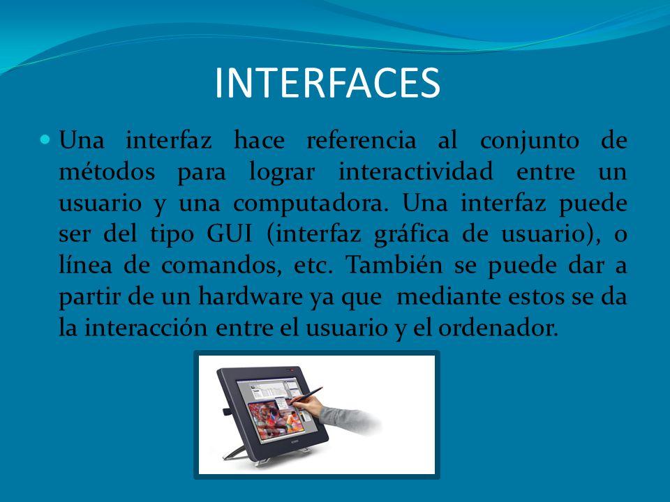 INTERFACES Una interfaz hace referencia al conjunto de métodos para lograr interactividad entre un usuario y una computadora. Una interfaz puede ser d
