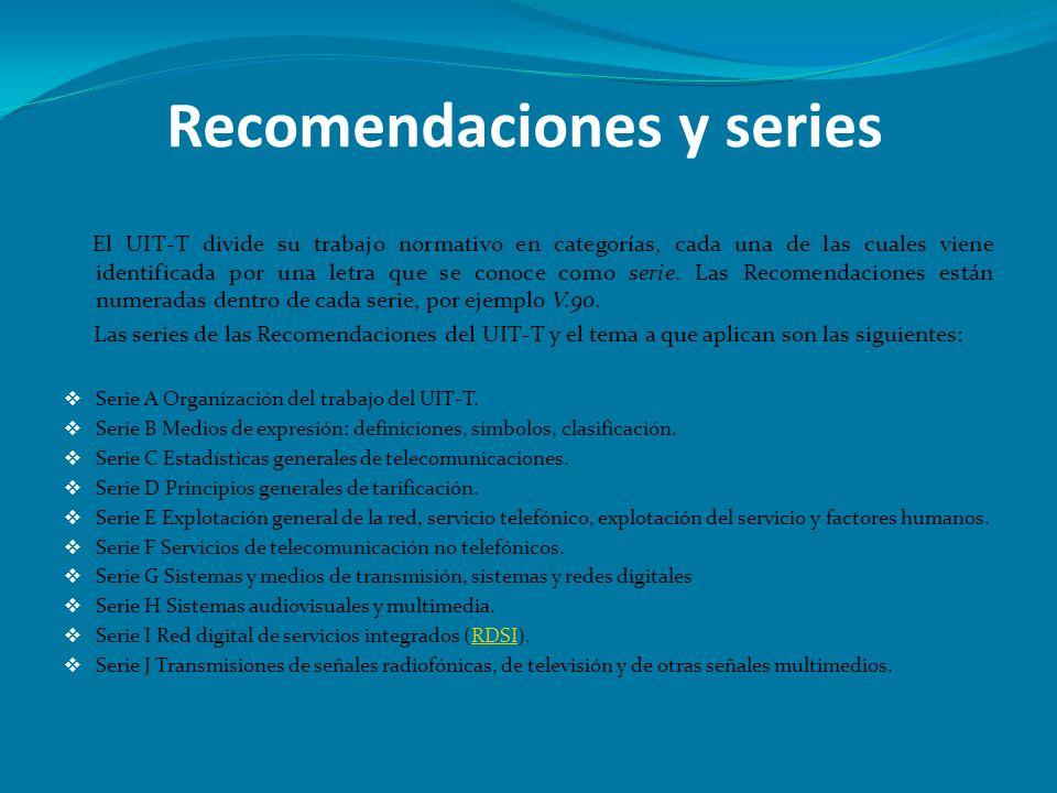 Recomendaciones y series El UIT-T divide su trabajo normativo en categorías, cada una de las cuales viene identificada por una letra que se conoce com