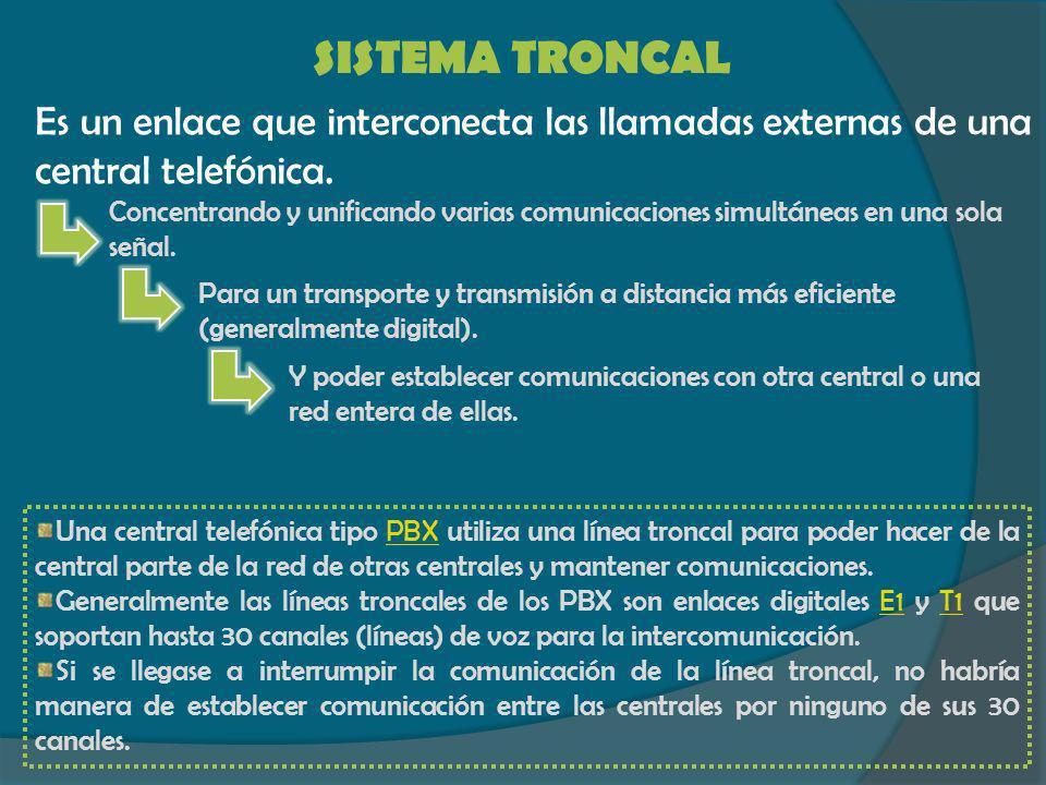 SISTEMA TRONCAL Es un enlace que interconecta las llamadas externas de una central telefónica. Concentrando y unificando varias comunicaciones simultá
