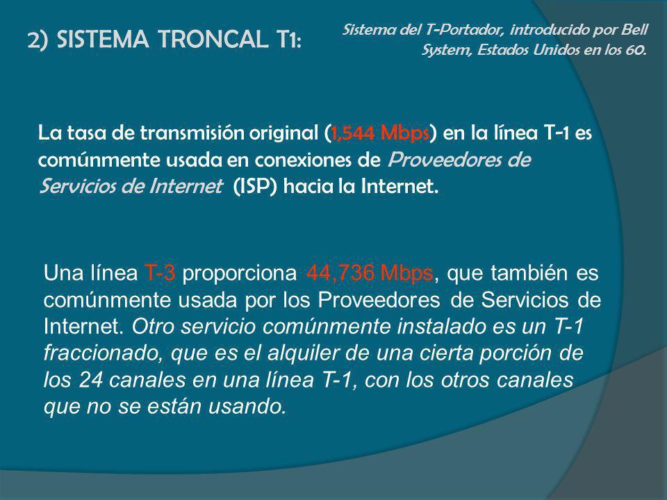 2) SISTEMA TRONCAL T1: Sistema del T-Portador, introducido por Bell System, Estados Unidos en los 60. La tasa de transmisión original (1,544 Mbps) en