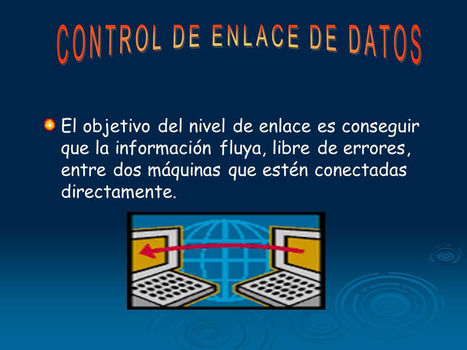 El objetivo del nivel de enlace es conseguir que la información fluya, libre de errores, entre dos máquinas que estén conectadas directamente.