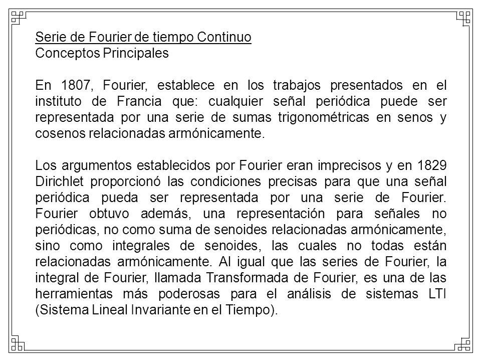 Serie de Fourier de tiempo Continuo Conceptos Principales En 1807, Fourier, establece en los trabajos presentados en el instituto de Francia que: cual