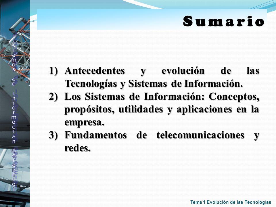 Sumario 1)Antecedentes y evolución de las Tecnologías y Sistemas de Información. 2)Los Sistemas de Información: Conceptos, propósitos, utilidades y ap