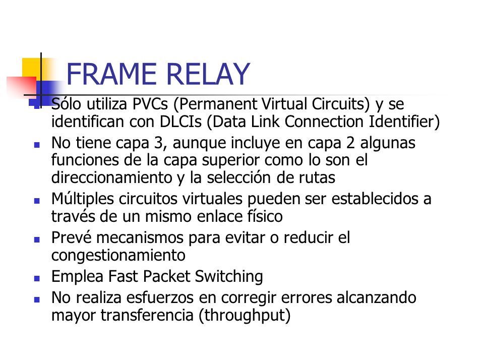 FRAME RELAY Sólo utiliza PVCs (Permanent Virtual Circuits) y se identifican con DLCIs (Data Link Connection Identifier) No tiene capa 3, aunque incluy