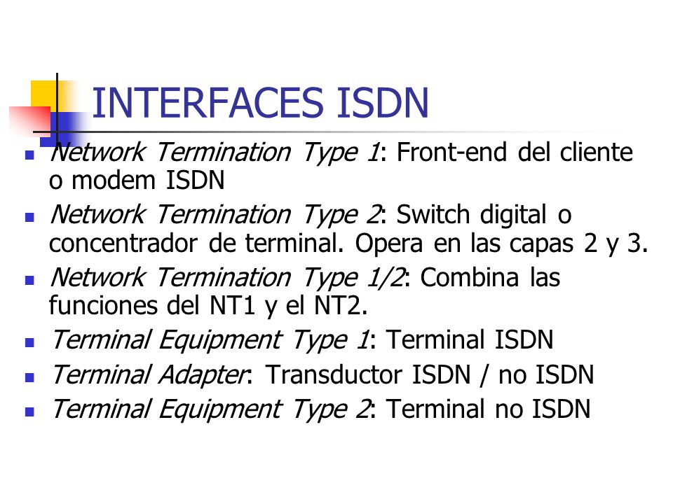 INTERFACES ISDN Network Termination Type 1: Front-end del cliente o modem ISDN Network Termination Type 2: Switch digital o concentrador de terminal.