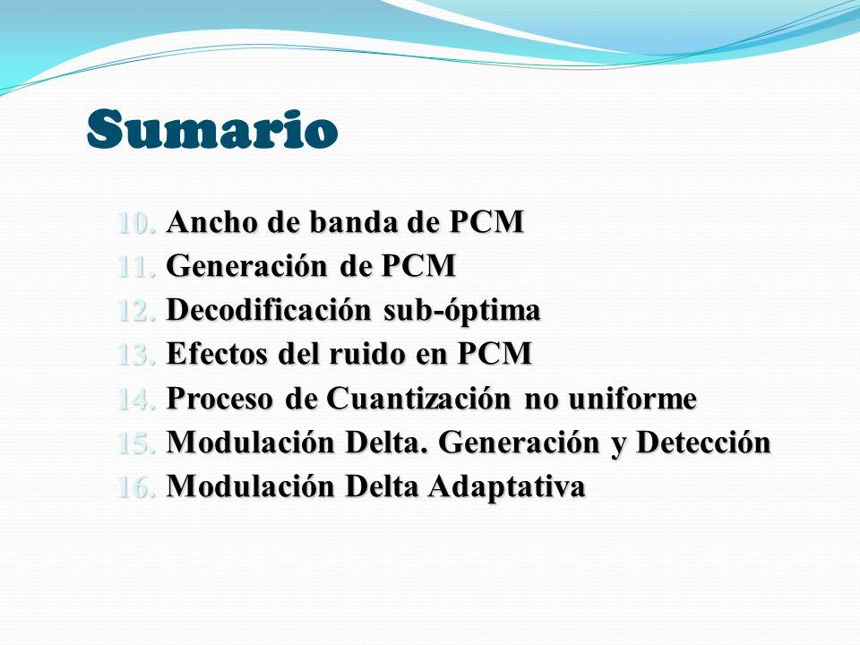 Sumario 10. Ancho de banda de PCM 11. Generación de PCM 12. Decodificación sub-óptima 13. Efectos del ruido en PCM 14. Proceso de Cuantización no unif