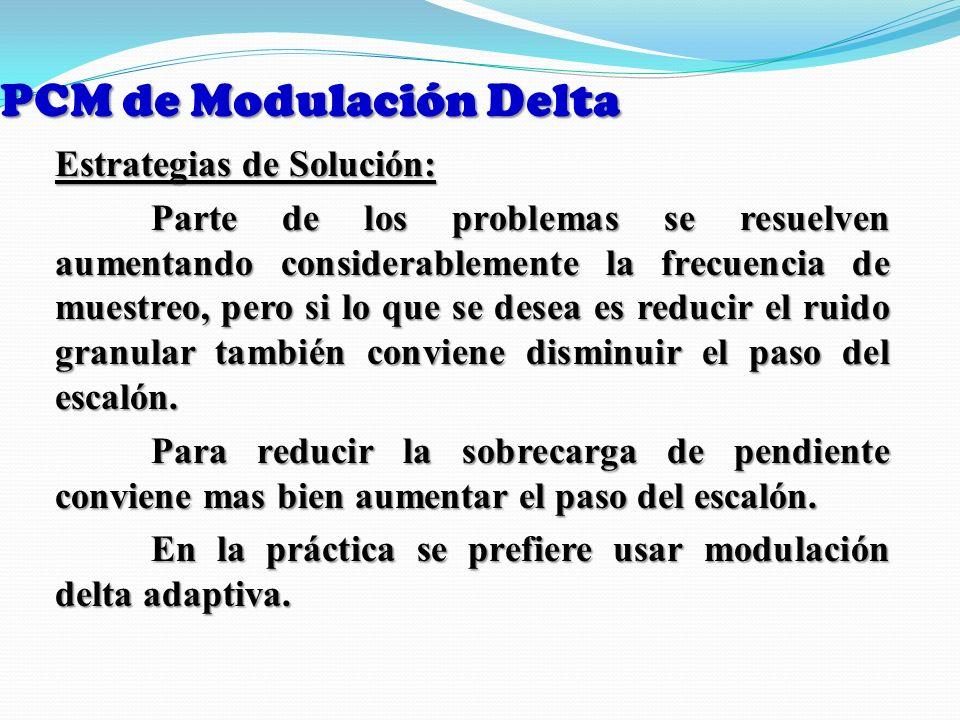 PCM de Modulación Delta Estrategias de Solución: Parte de los problemas se resuelven aumentando considerablemente la frecuencia de muestreo, pero si l