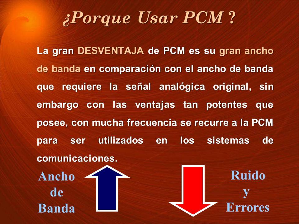 ¿Porque Usar PCM ? La gran DESVENTAJA de PCM es su gran ancho de banda en comparación con el ancho de banda que requiere la señal analógica original,