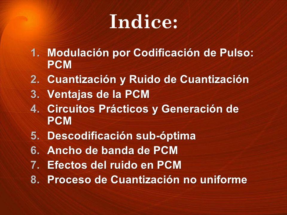 Indice: 1.Modulación por Codificación de Pulso: PCM 2.Cuantización y Ruido de Cuantización 3.Ventajas de la PCM 4.Circuitos Prácticos y Generación de