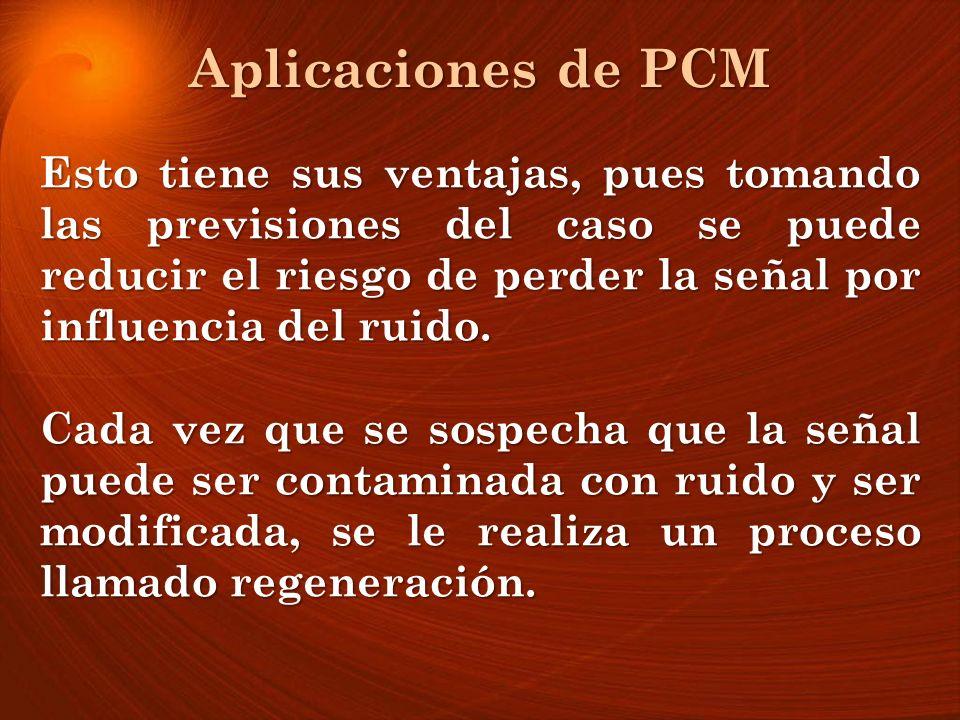 Aplicaciones de PCM Esto tiene sus ventajas, pues tomando las previsiones del caso se puede reducir el riesgo de perder la señal por influencia del ru