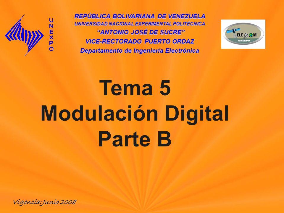 REPÚBLICA BOLIVARIANA DE VENEZUELA UNIVERSIDAD NACIONAL EXPERIMENTAL POLITÉCNICA ANTONIO JOSÉ DE SUCRE ANTONIO JOSÉ DE SUCRE VICE-RECTORADO PUERTO ORDAZ Departamento de Ingeniería Electrónica Tema 5 Modulación Digital Parte B Vigencia: Junio 2008