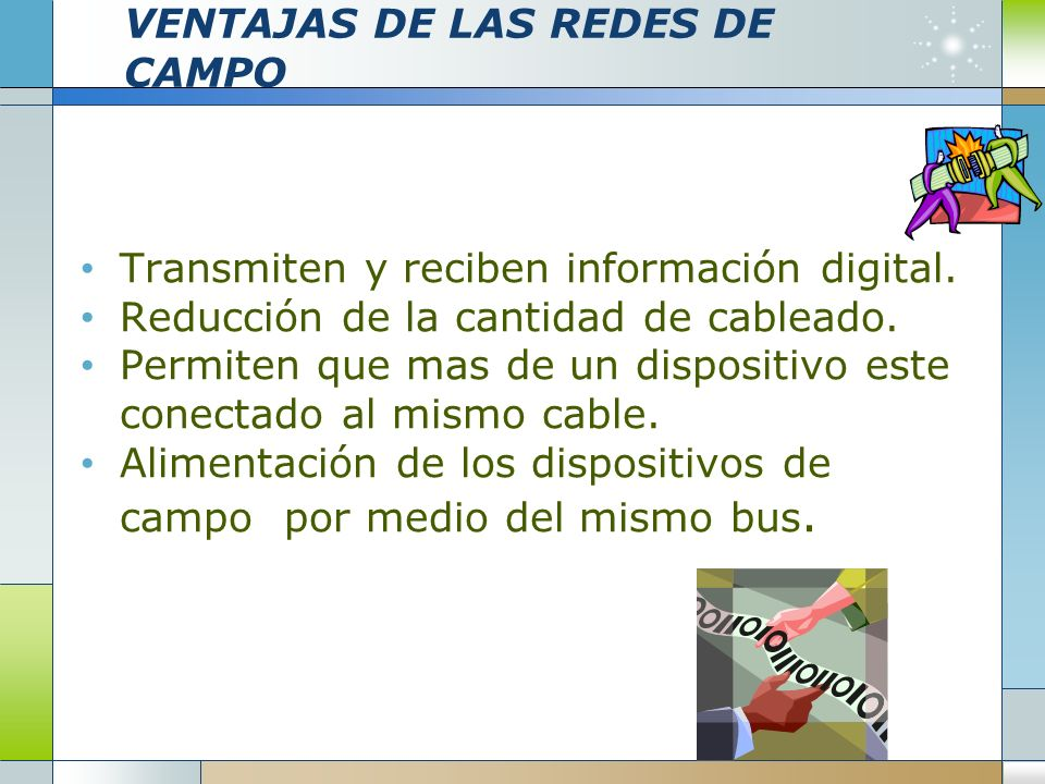 VENTAJAS DE LAS REDES DE CAMPO Transmiten y reciben información digital. Reducción de la cantidad de cableado. Permiten que mas de un dispositivo este