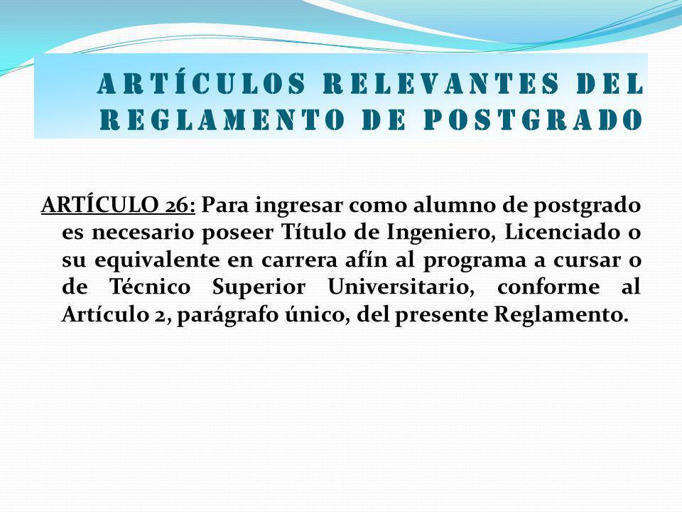 Artículos relevantes del Reglamento de postgrado ARTÍCULO 26: Para ingresar como alumno de postgrado es necesario poseer Título de Ingeniero, Licencia