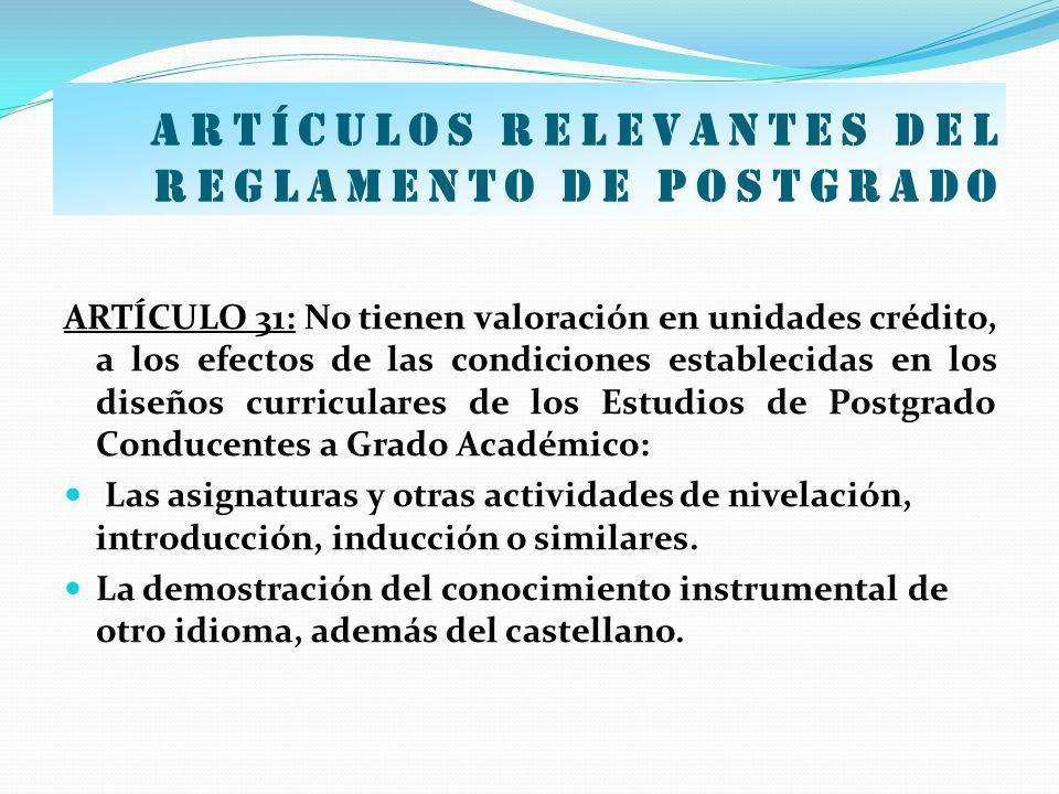 Artículos relevantes del Reglamento de postgrado ARTÍCULO 31: No tienen valoración en unidades crédito, a los efectos de las condiciones establecidas