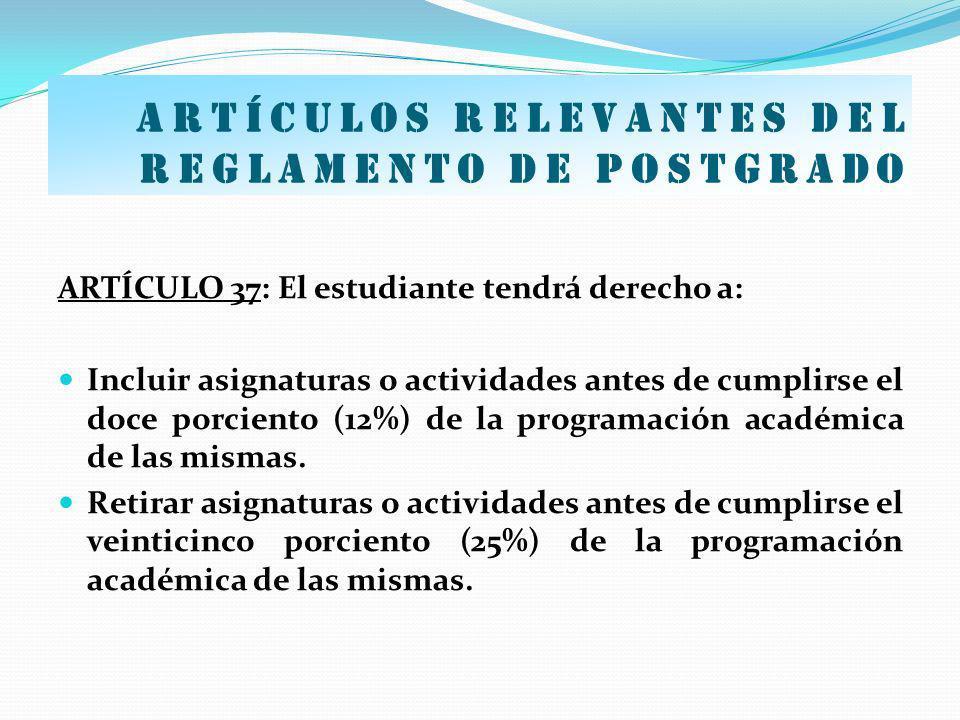 Artículos relevantes del Reglamento de postgrado ARTÍCULO 37: El estudiante tendrá derecho a: Incluir asignaturas o actividades antes de cumplirse el