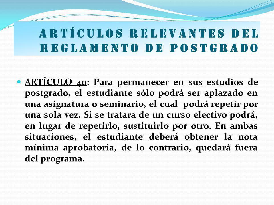 Artículos relevantes del Reglamento de postgrado ARTÍCULO 40: Para permanecer en sus estudios de postgrado, el estudiante sólo podrá ser aplazado en u