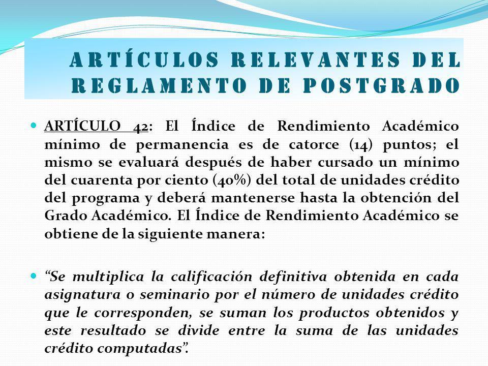 Artículos relevantes del Reglamento de postgrado ARTÍCULO 42: El Índice de Rendimiento Académico mínimo de permanencia es de catorce (14) puntos; el m