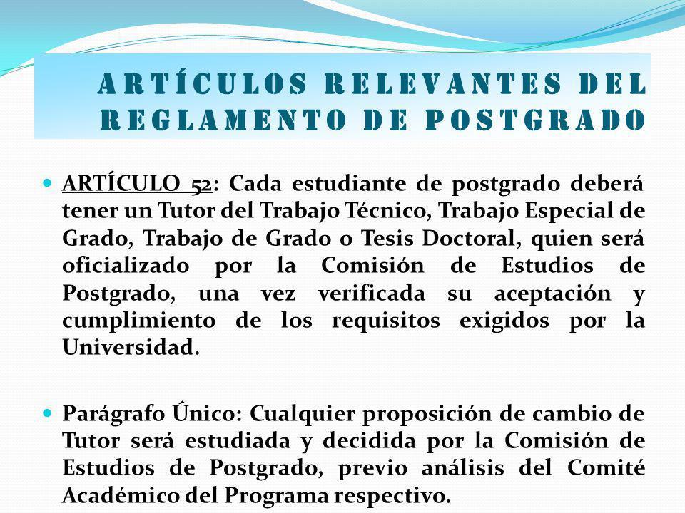 Artículos relevantes del Reglamento de postgrado ARTÍCULO 52: Cada estudiante de postgrado deberá tener un Tutor del Trabajo Técnico, Trabajo Especial