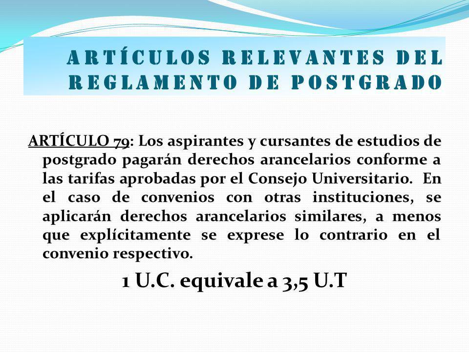 Artículos relevantes del Reglamento de postgrado ARTÍCULO 79: Los aspirantes y cursantes de estudios de postgrado pagarán derechos arancelarios confor
