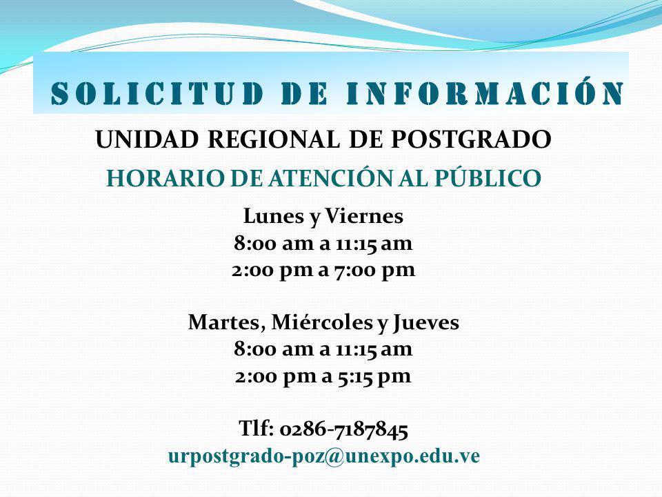 SOLICITUD DE INFORMACIÓN UNIDAD REGIONAL DE POSTGRADO HORARIO DE ATENCIÓN AL PÚBLICO Lunes y Viernes 8:00 am a 11:15 am 2:00 pm a 7:00 pm Martes, Miér