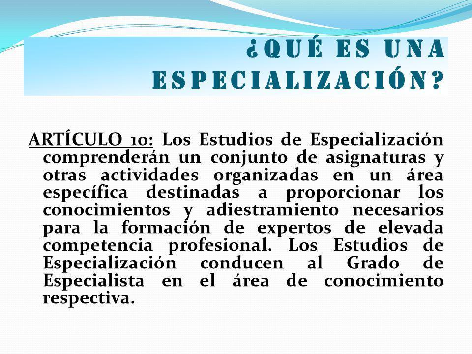 ¿Qué es una especialización? ARTÍCULO 10: Los Estudios de Especialización comprenderán un conjunto de asignaturas y otras actividades organizadas en u