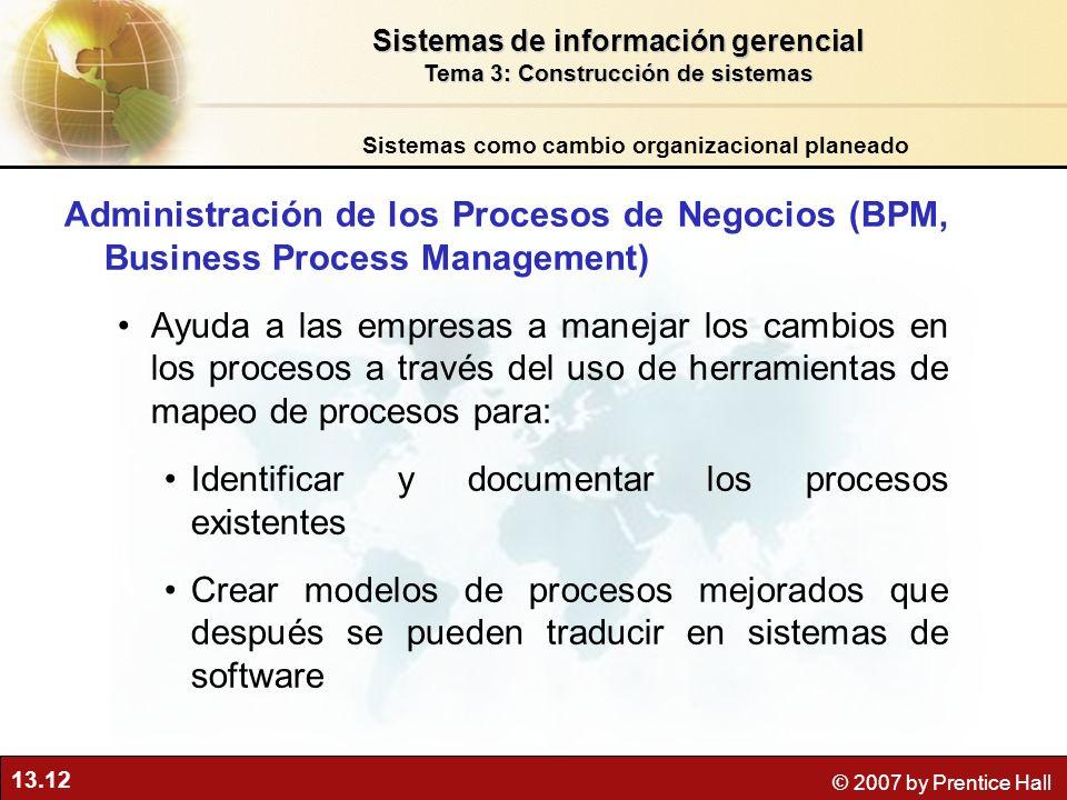 13.12 © 2007 by Prentice Hall Administración de los Procesos de Negocios (BPM, Business Process Management) Ayuda a las empresas a manejar los cambios