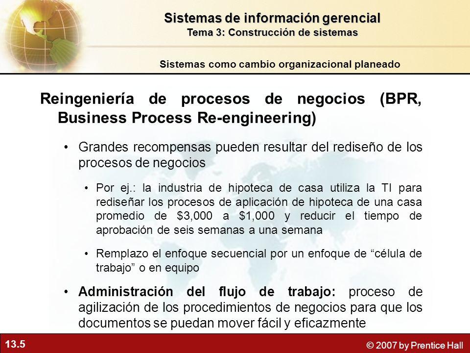 13.5 © 2007 by Prentice Hall Reingeniería de procesos de negocios (BPR, Business Process Re-engineering) Grandes recompensas pueden resultar del redis
