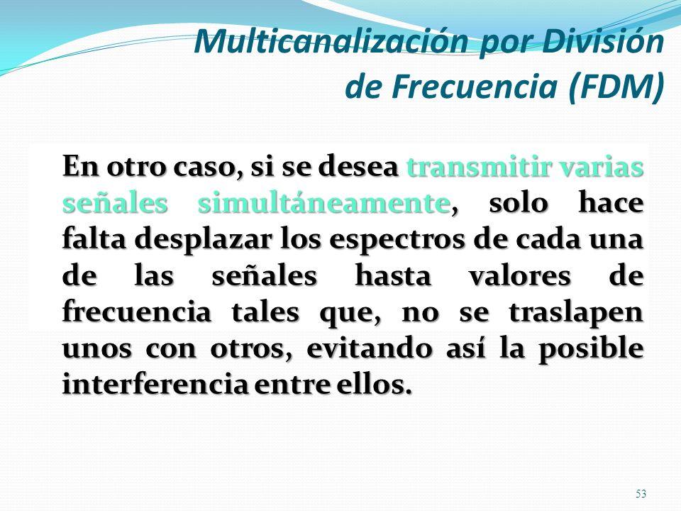 Multicanalización por División de Frecuencia (FDM) 53 En otro caso, si se desea transmitir varias señales simultáneamente, solo hace falta desplazar l