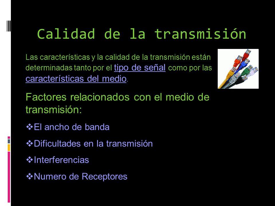 Calidad de la transmisión Las características y la calidad de la transmisión están determinadas tanto por el tipo de señal como por las característica