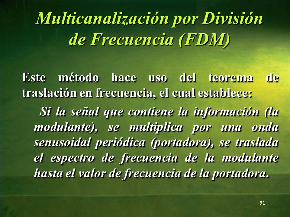 Multicanalización por División de Frecuencia (FDM) Este método hace uso del teorema de traslación en frecuencia, el cual establece: Si la señal que co