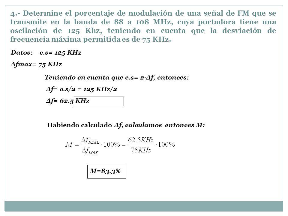4.- Determine el porcentaje de modulación de una señal de FM que se transmite en la banda de 88 a 108 MHz, cuya portadora tiene una oscilación de 125 Khz, teniendo en cuenta que la desviación de frecuencia máxima permitida es de 75 KHz.