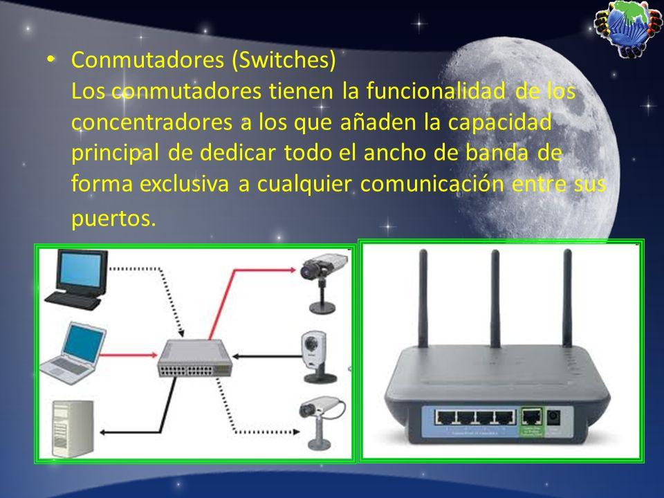 Conmutadores (Switches) Los conmutadores tienen la funcionalidad de los concentradores a los que añaden la capacidad principal de dedicar todo el anch