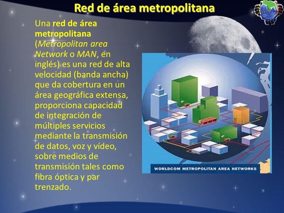 Red de área metropolitana Una red de área metropolitana (Metropolitan area Network o MAN, en inglés) es una red de alta velocidad (banda ancha) que da